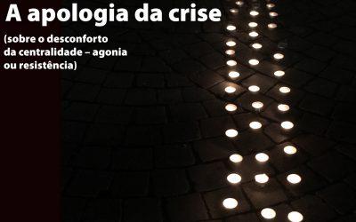 A apologia da crise (sobre o desconforto da centralidade – agonia ou resistência)